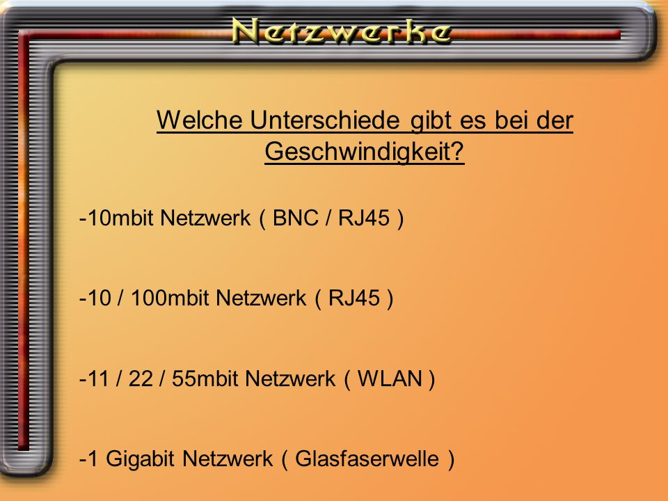 Welche Unterschiede gibt es bei der Geschwindigkeit? -10mbit Netzwerk ( BNC / RJ45 ) -10 / 100mbit Netzwerk ( RJ45 ) -11 / 22 / 55mbit Netzwerk ( WLAN