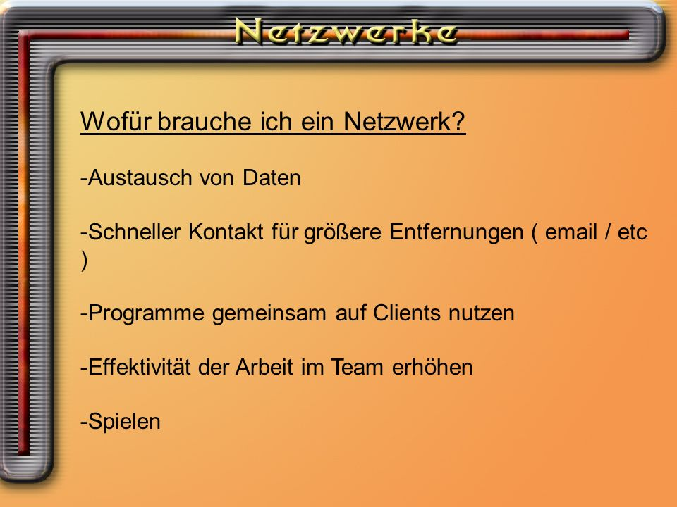 Wofür brauche ich ein Netzwerk Wofür brauche ich ein Netzwerk? -Austausch von Daten -Schneller Kontakt für größere Entfernungen ( email / etc ) -Progr