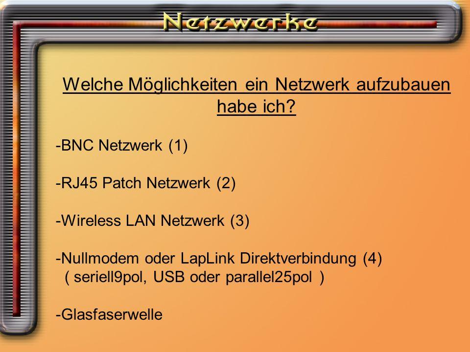 Welche Möglichkeiten ein Netzwerk aufzubauen habe ich? -BNC Netzwerk (1) -RJ45 Patch Netzwerk (2) -Wireless LAN Netzwerk (3) -Nullmodem oder LapLink D