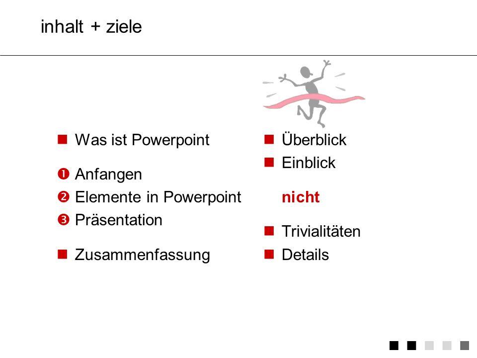 inhalt + ziele Was ist Powerpoint Anfangen Elemente in Powerpoint Präsentation Zusammenfassung Überblick Einblick nicht Trivialitäten Details