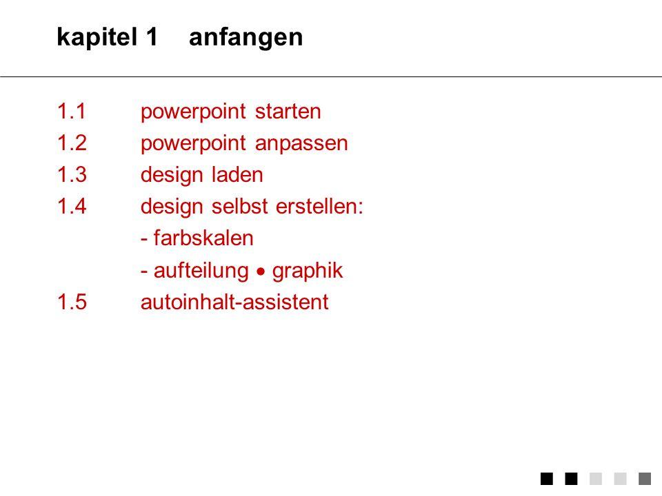 kapitel 1anfangen 1.1powerpoint starten 1.2powerpoint anpassen 1.3design laden 1.4design selbst erstellen: - farbskalen - aufteilung graphik 1.5autoinhalt-assistent
