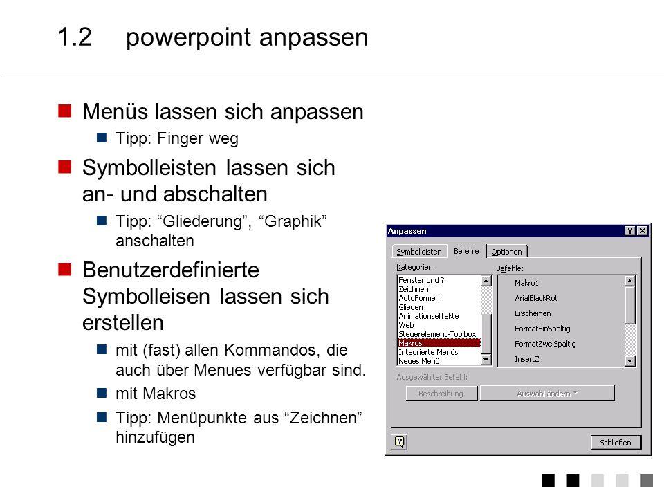 1.2powerpoint anpassen Menüs lassen sich anpassen Tipp: Finger weg Symbolleisten lassen sich an- und abschalten Tipp: Gliederung, Graphik anschalten Benutzerdefinierte Symbolleisen lassen sich erstellen mit (fast) allen Kommandos, die auch über Menues verfügbar sind.