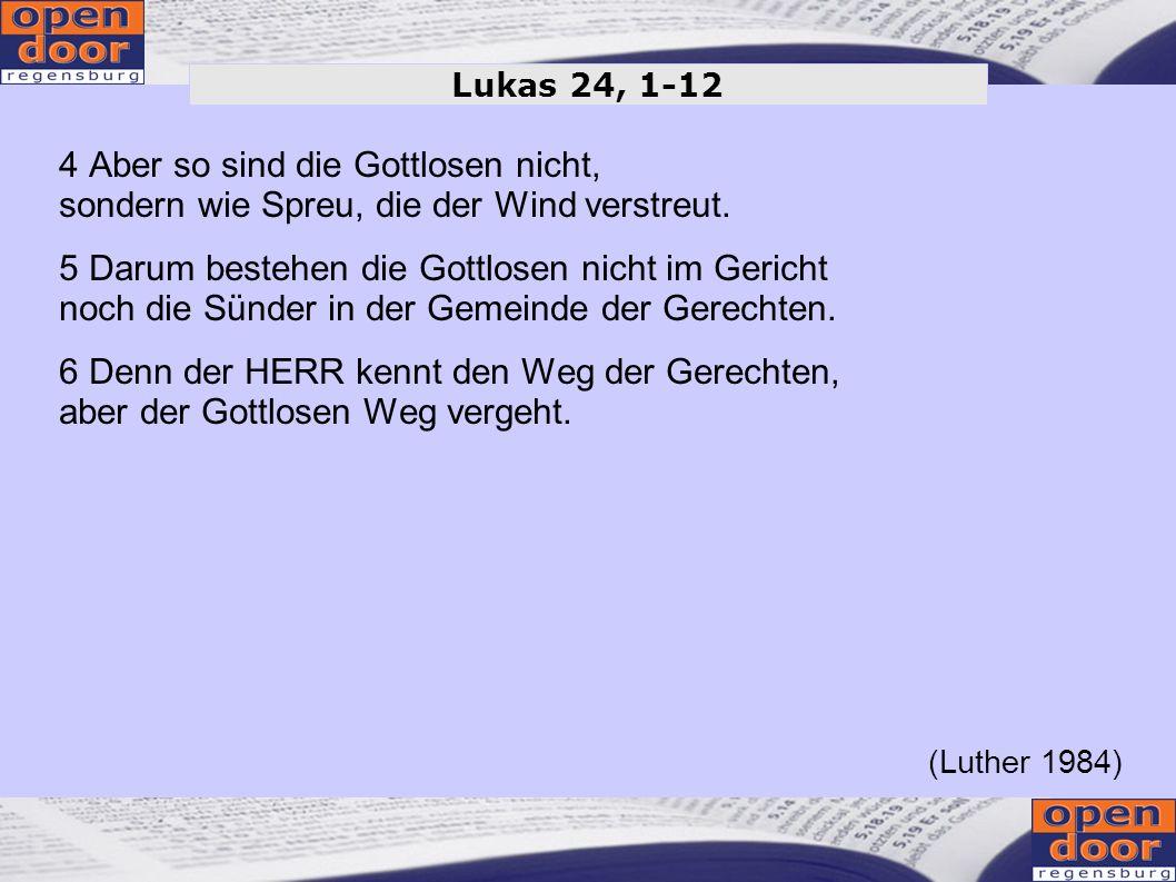 4 Aber so sind die Gottlosen nicht, sondern wie Spreu, die der Wind verstreut. 5 Darum bestehen die Gottlosen nicht im Gericht noch die Sünder in der