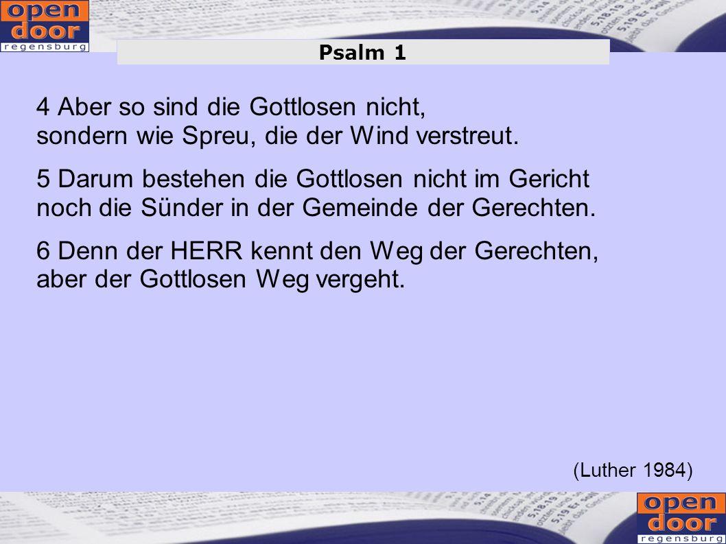 1 Wohl dem, der nicht wandelt im Rat der Gottlosen noch tritt auf den Weg der Sünder noch sitzt, wo die Spötter sitzen, 2 sondern hat Lust am Gesetz des HERRN und sinnt über seinem Gesetz Tag und Nacht.