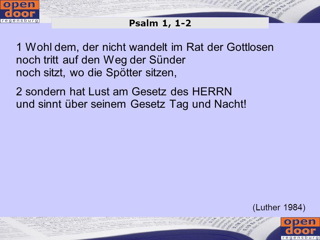1 Wohl dem, der nicht wandelt im Rat der Gottlosen noch tritt auf den Weg der Sünder noch sitzt, wo die Spötter sitzen, 2 sondern hat Lust am Gesetz d