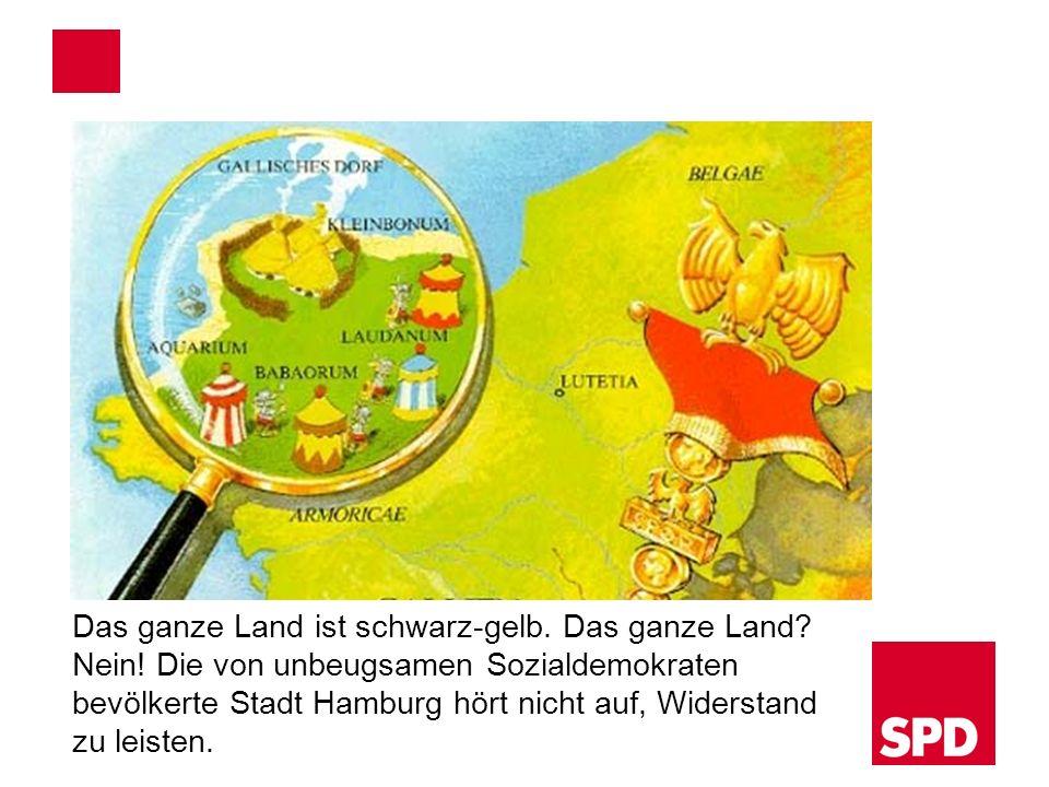 Das ganze Land ist schwarz-gelb. Das ganze Land? Nein! Die von unbeugsamen Sozialdemokraten bevölkerte Stadt Hamburg hört nicht auf, Widerstand zu lei