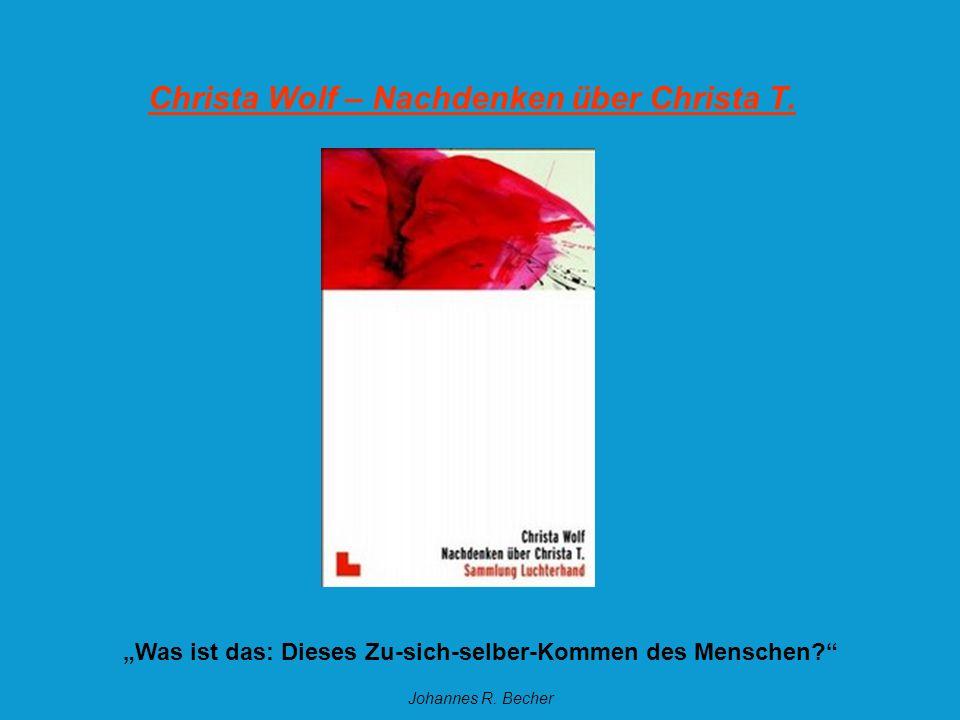 Christa Wolf – Nachdenken über Christa T. Was ist das: Dieses Zu-sich-selber-Kommen des Menschen? Johannes R. Becher