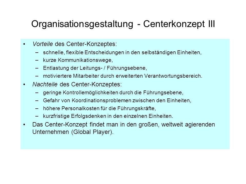 Organisationsgestaltung - Centerkonzept III Vorteile des Center-Konzeptes: –schnelle, flexible Entscheidungen in den selbständigen Einheiten, –kurze K
