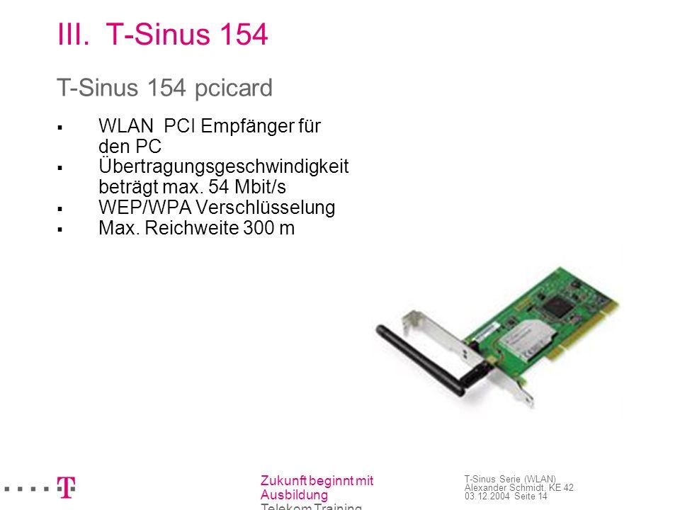 Zukunft beginnt mit Ausbildung Telekom Training T-Sinus Serie (WLAN) Alexander Schmidt, KE 42 03.12.2004 Seite 15 III.T-Sinus 154 Verwandte Geräte: T-Sinus 130 pcicard T-Sinus 154 pcicard