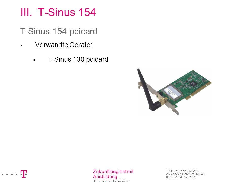 Zukunft beginnt mit Ausbildung Telekom Training T-Sinus Serie (WLAN) Alexander Schmidt, KE 42 03.12.2004 Seite 16 III.T-Sinus 154 Funknetzwerkkarte für Laptops mit freiem PCMCIA- Steckplatz Übertragungsgeschwindigkeit beträgt max.