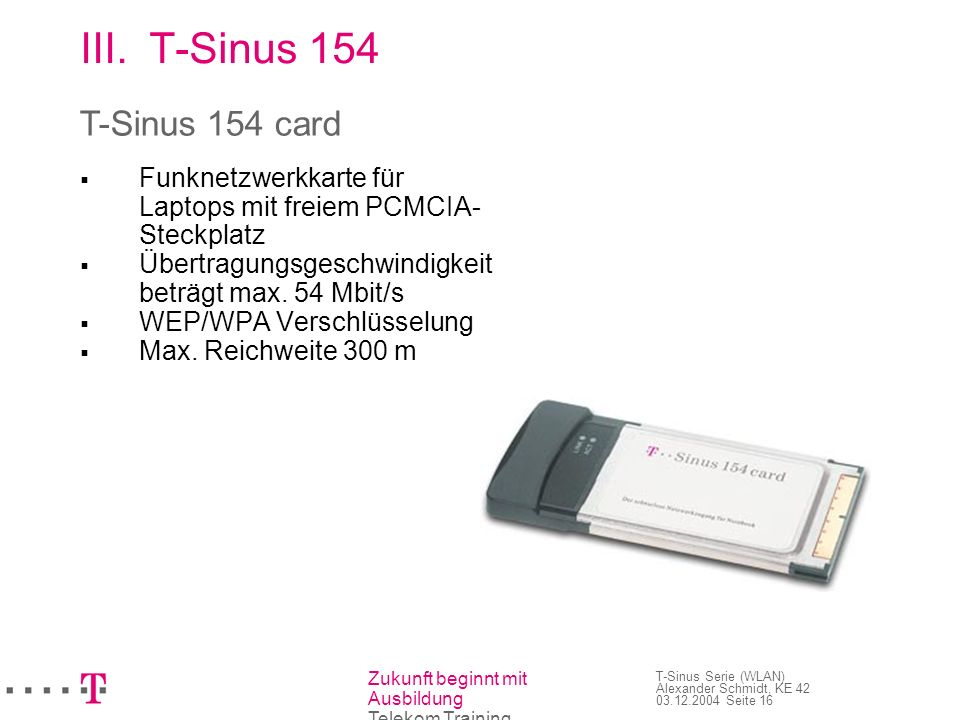 Zukunft beginnt mit Ausbildung Telekom Training T-Sinus Serie (WLAN) Alexander Schmidt, KE 42 03.12.2004 Seite 17 III.T-Sinus 154 Verwandte Geräte: T-Sinus 130 card T-Sinus 111 card T-Sinus 154 card