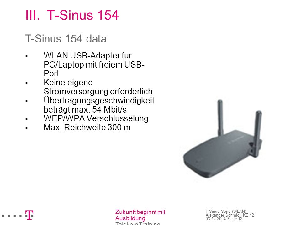 Zukunft beginnt mit Ausbildung Telekom Training T-Sinus Serie (WLAN) Alexander Schmidt, KE 42 03.12.2004 Seite 18 III.T-Sinus 154 WLAN USB-Adapter für
