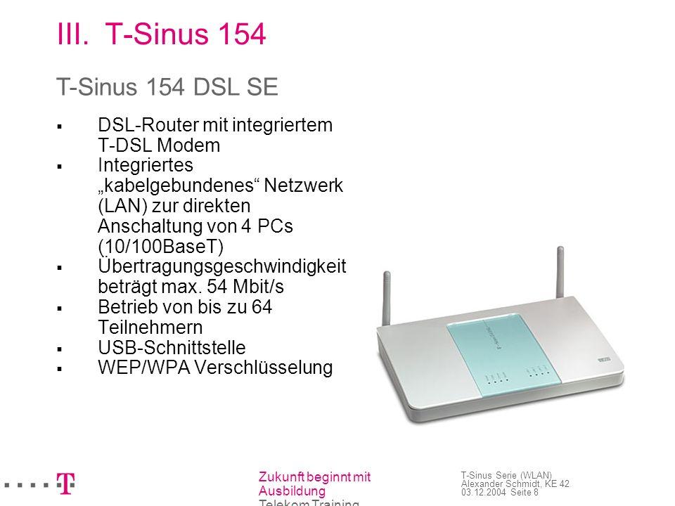 Zukunft beginnt mit Ausbildung Telekom Training T-Sinus Serie (WLAN) Alexander Schmidt, KE 42 03.12.2004 Seite 9 III.T-Sinus 154 Verwandte Geräte: T-Sinus 130 DSL T-Sinus 111 DSL T-Sinus 154 DSL Basic T-Sinus 1054 DSL T-Sinus 154 DSL SE