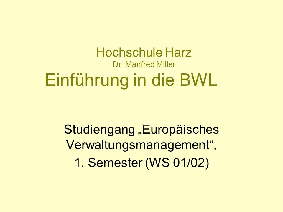 Hochschule Harz Dr. Manfred Miller Einführung in die BWL Studiengang Europäisches Verwaltungsmanagement, 1. Semester (WS 01/02)