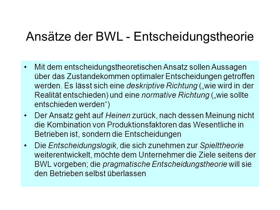Ansätze der BWL - Entscheidungstheorie Mit dem entscheidungstheoretischen Ansatz sollen Aussagen über das Zustandekommen optimaler Entscheidungen getr