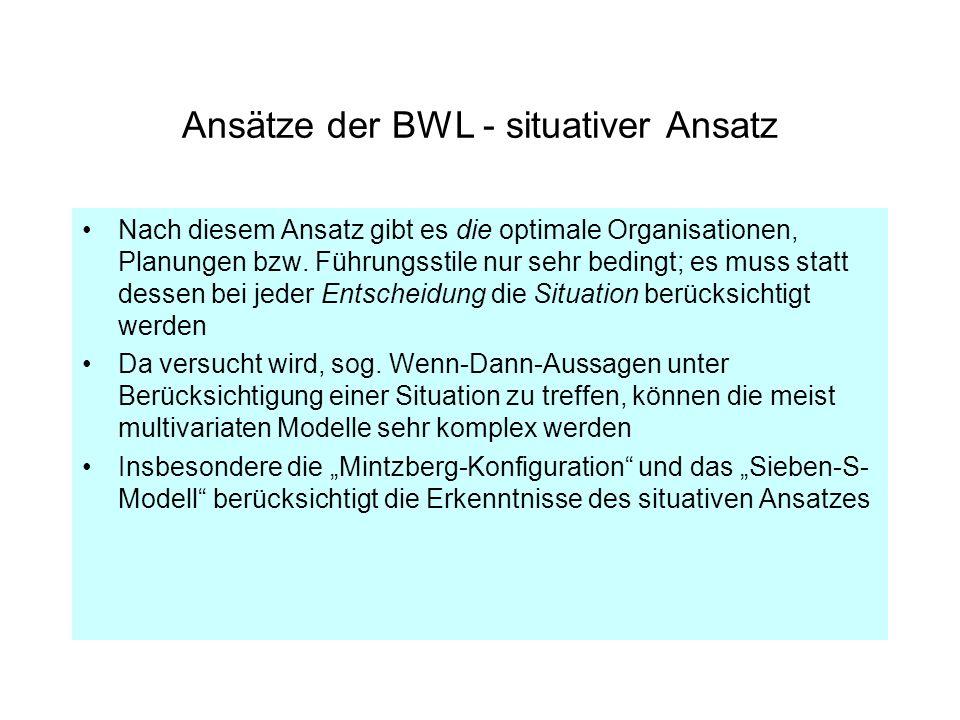 Ansätze der BWL - situativer Ansatz Nach diesem Ansatz gibt es die optimale Organisationen, Planungen bzw. Führungsstile nur sehr bedingt; es muss sta