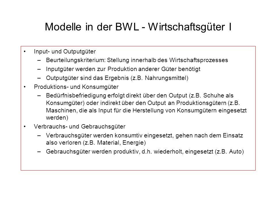 Modelle in der BWL - Wirtschaftsgüter I Input- und Outputgüter –Beurteilungskriterium: Stellung innerhalb des Wirtschaftsprozesses –Inputgüter werden