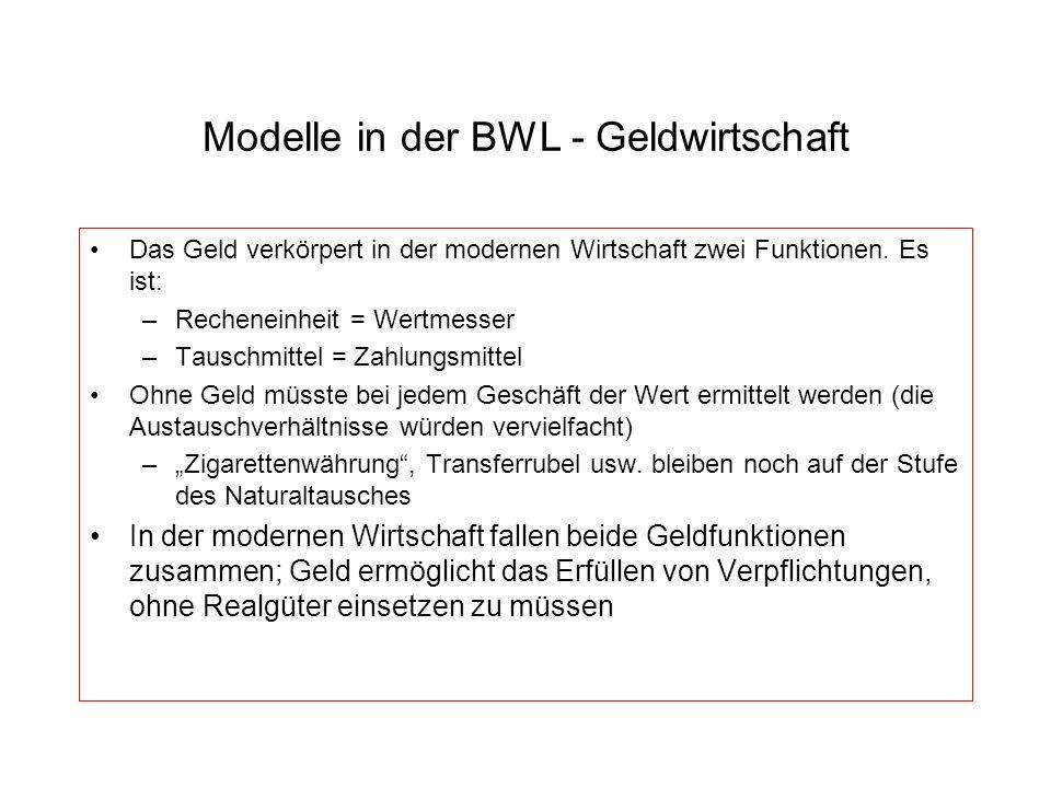 Modelle in der BWL - Geldwirtschaft Das Geld verkörpert in der modernen Wirtschaft zwei Funktionen. Es ist: –Recheneinheit = Wertmesser –Tauschmittel
