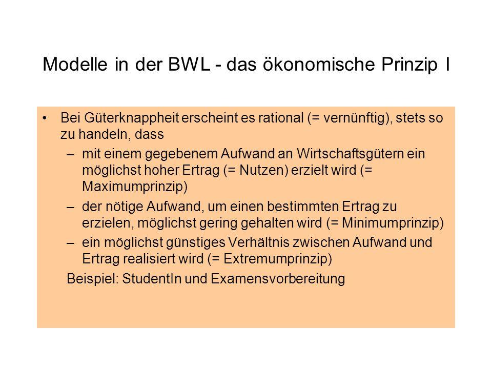 Modelle in der BWL - das ökonomische Prinzip I Bei Güterknappheit erscheint es rational (= vernünftig), stets so zu handeln, dass –mit einem gegebenem