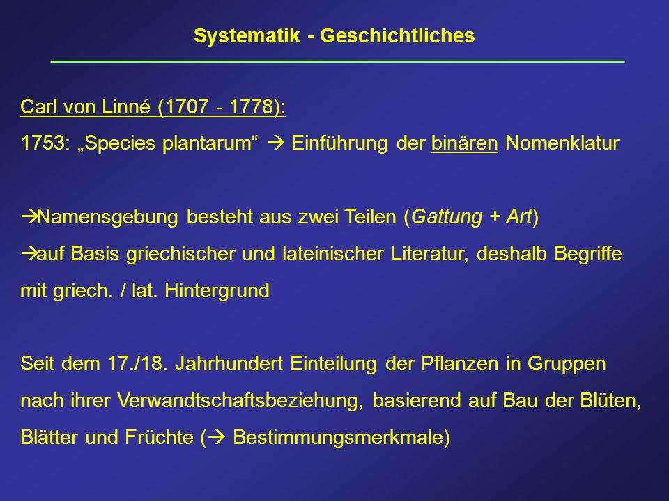 Systematik - Geschichtliches Carl von Linné (1707 - 1778): 1753: Species plantarum Einführung der binären Nomenklatur Namensgebung besteht aus zwei Te