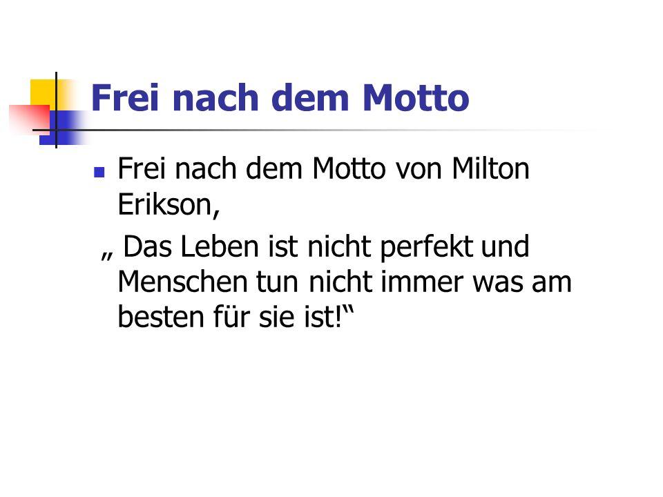 Frei nach dem Motto Frei nach dem Motto von Milton Erikson, Das Leben ist nicht perfekt und Menschen tun nicht immer was am besten für sie ist!
