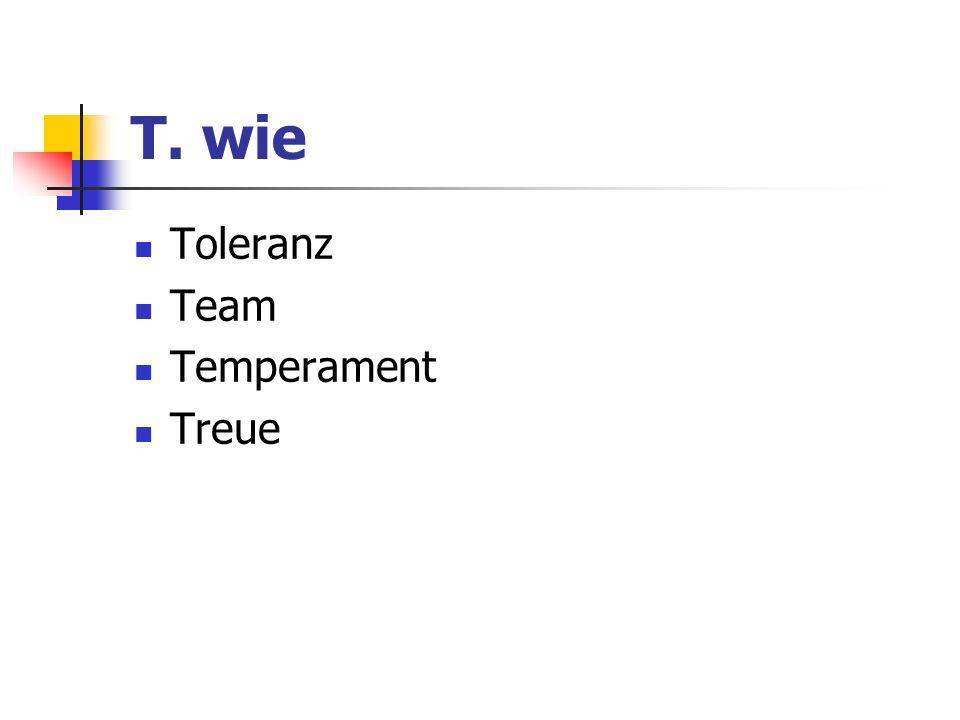T. wie Toleranz Team Temperament Treue