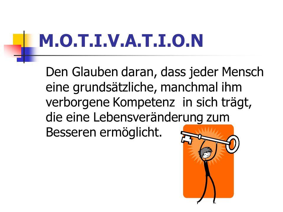 M.O.T.I.V.A.T.I.O.N Den Glauben daran, dass jeder Mensch eine grundsätzliche, manchmal ihm verborgene Kompetenz in sich trägt, die eine Lebensveränderung zum Besseren ermöglicht.