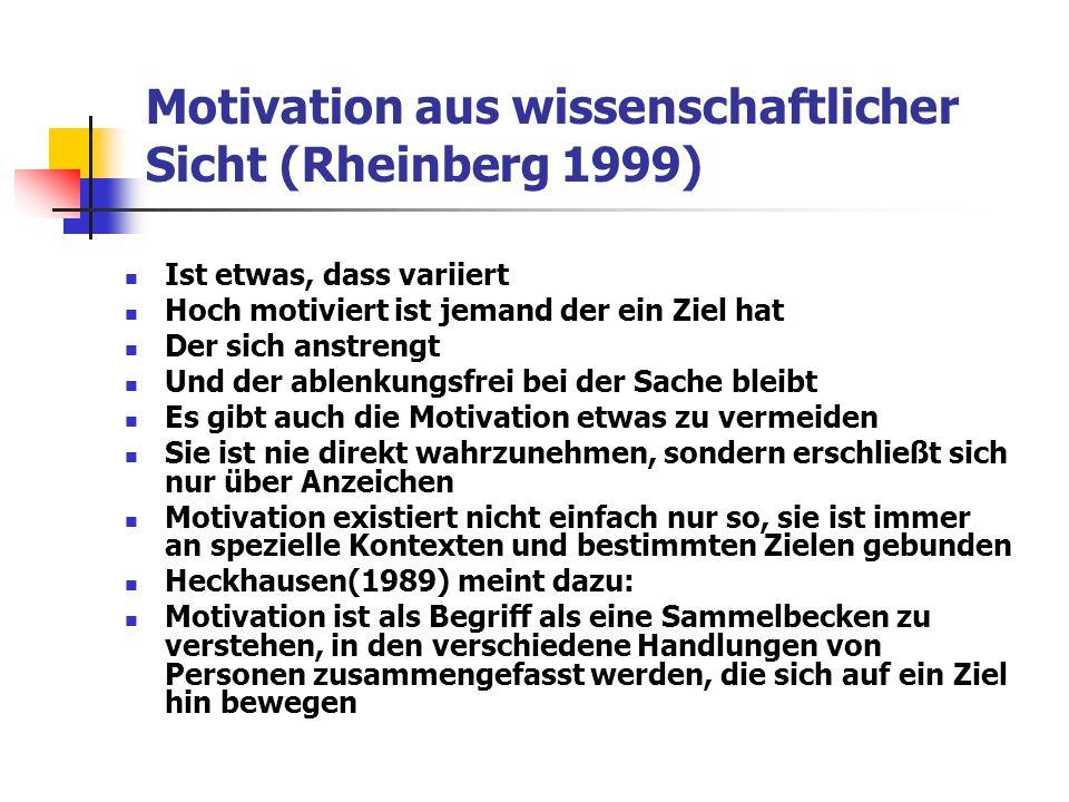 Motivation aus wissenschaftlicher Sicht (Rheinberg 1999) Ist etwas, dass variiert Hoch motiviert ist jemand der ein Ziel hat Der sich anstrengt Und der ablenkungsfrei bei der Sache bleibt Es gibt auch die Motivation etwas zu vermeiden Sie ist nie direkt wahrzunehmen, sondern erschließt sich nur über Anzeichen Motivation existiert nicht einfach nur so, sie ist immer an spezielle Kontexten und bestimmten Zielen gebunden Heckhausen(1989) meint dazu: Motivation ist als Begriff als eine Sammelbecken zu verstehen, in den verschiedene Handlungen von Personen zusammengefasst werden, die sich auf ein Ziel hin bewegen