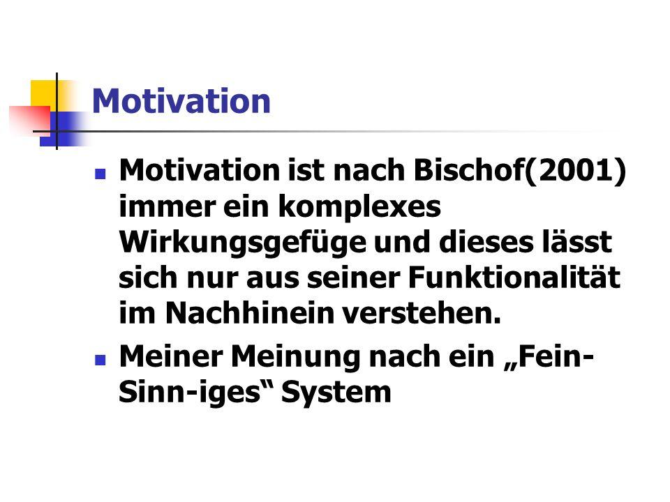 Motivation Motivation ist nach Bischof(2001) immer ein komplexes Wirkungsgefüge und dieses lässt sich nur aus seiner Funktionalität im Nachhinein verstehen.