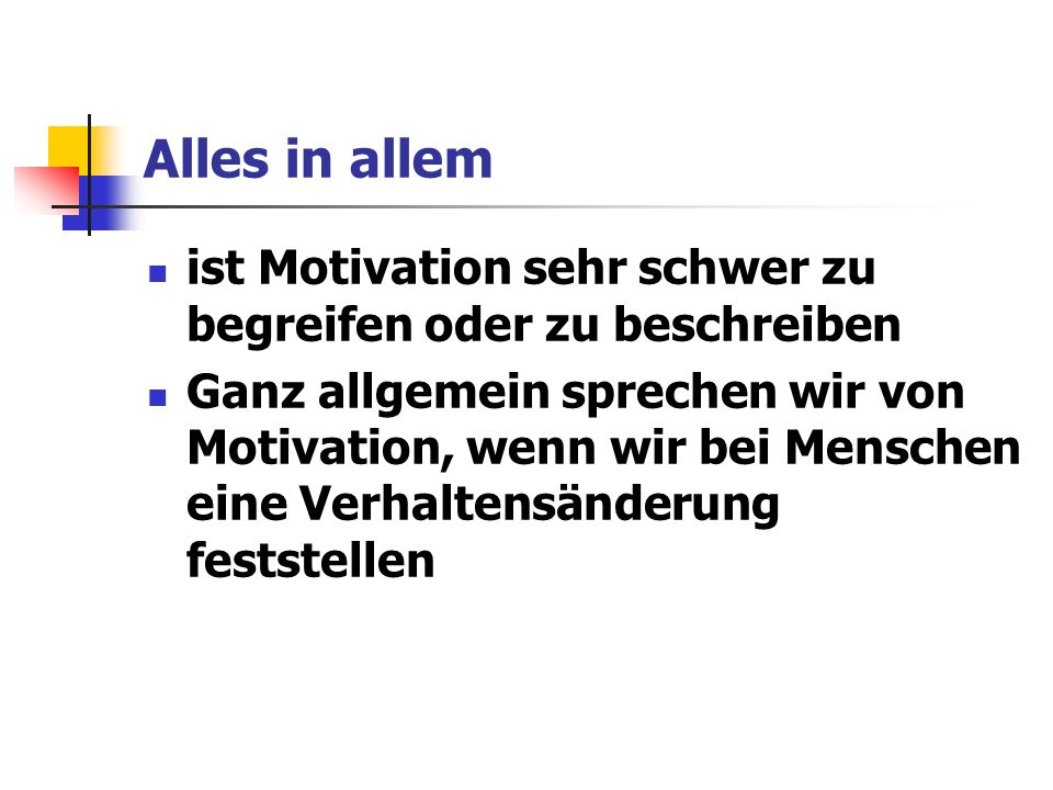 Alles in allem ist Motivation sehr schwer zu begreifen oder zu beschreiben Ganz allgemein sprechen wir von Motivation, wenn wir bei Menschen eine Verhaltensänderung feststellen
