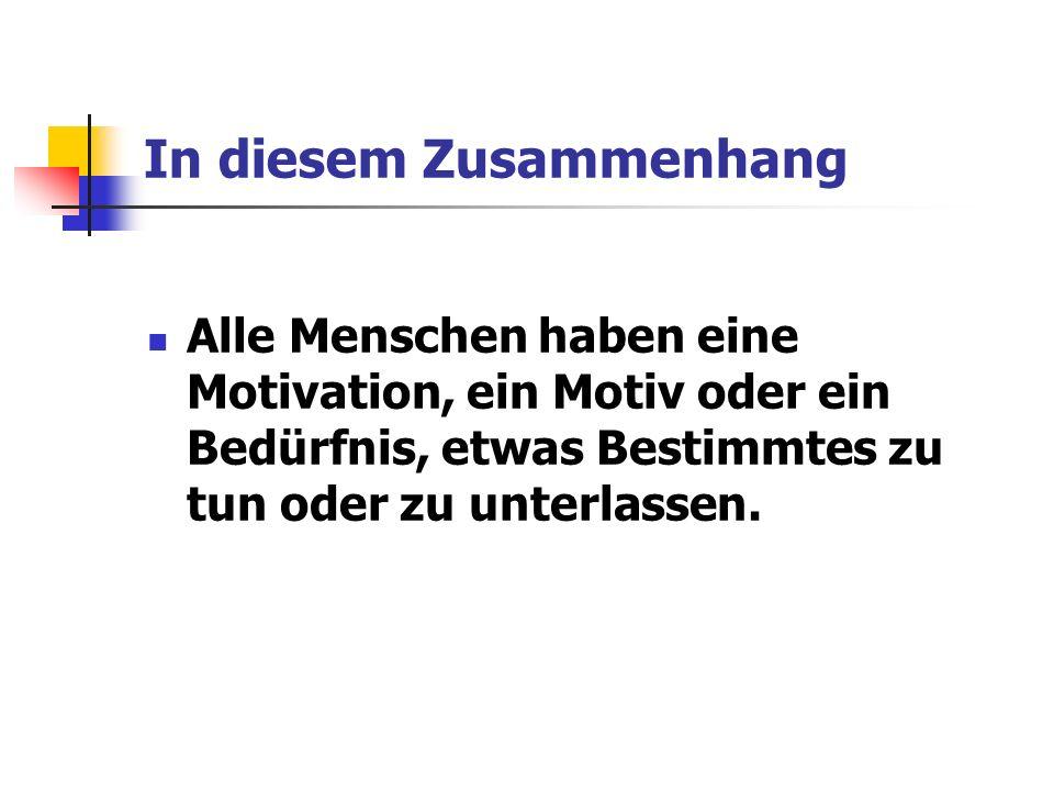 Zusammenfassend Jeder Mensch hat sie Es stellt sich also nie die Frage ob ein Mensch motiviert ist, sondern wie er motiviert ist.