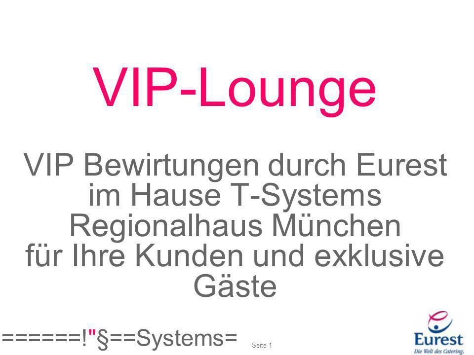 VIP-Lounge Bewirtung T-Systems Regionalhaus München Facts: Start:ab sofort Menü:Auswahl anhand VIP-Speisekarte und Saisonkarte Personenzahl: 2 – 10 Personen Zielgruppe:VIP-Kunden Zeit:Mittags Raum:Besprechungsräume 137, 140, 144 Kosten:Miete Besprechungsraum für 4 Stunden ab 60 Preis pro Menü/Person ab 17,40 Getränke nach Verbrauch Es werden keine Personalkosten in Rechnung gestellt Abrechnung:Rechnungskopie direkt an den Kostenstellenverantwortlichen ======! §==Systems= Seite 2