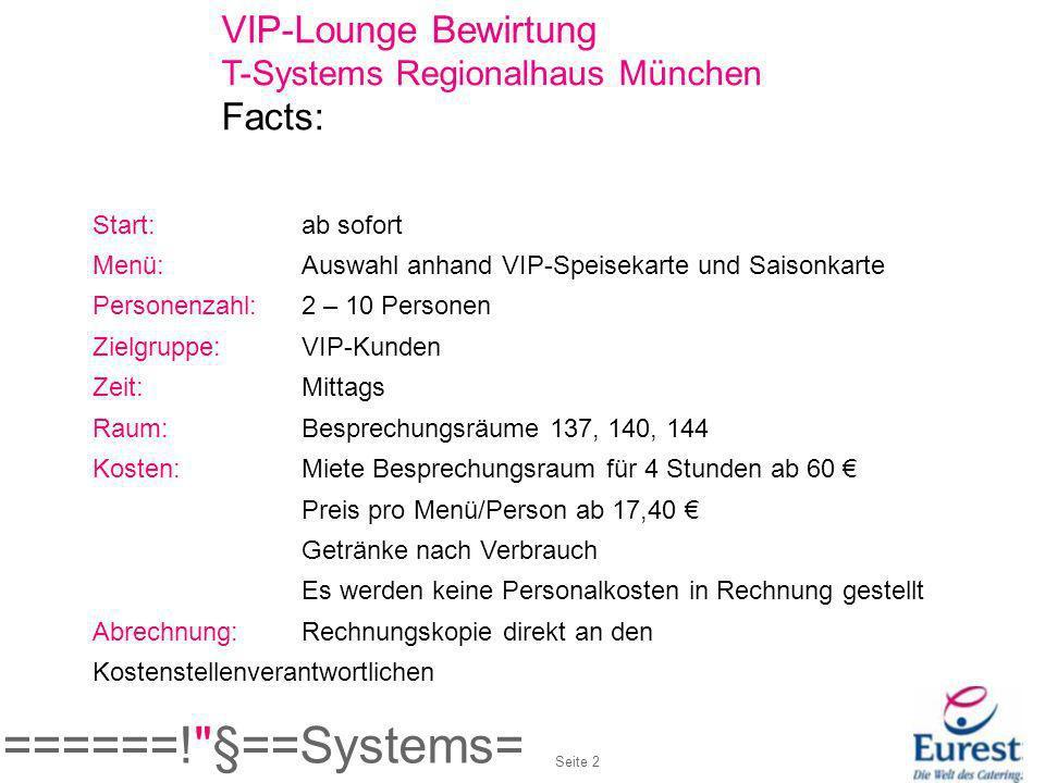 VIP-Lounge Bewirtung T-Systems Regionalhaus München Facts: Start:ab sofort Menü:Auswahl anhand VIP-Speisekarte und Saisonkarte Personenzahl: 2 – 10 Pe