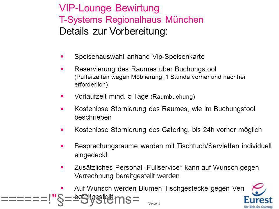VIP-Lounge Bewirtung T-Systems Regionalhaus München Details zum Ablauf: Kurze Begrüßung durch den Betriebsleiter oder dessen Vertretung Aperitiv-Service Vorspeise wird serviert Hauptgang und Dessert werden im Raum als Buffet zur Selbstbedienung bereitgestellt Getränke werden bereitgestellt Eurest-Mitarbeiter sind über Telefon jederzeit erreichbar Seite 4 ======! §==Systems=