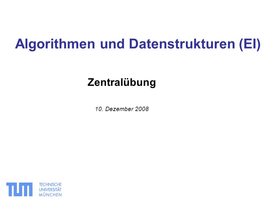 Zentralübung 10. Dezember 2008 Algorithmen und Datenstrukturen (EI)