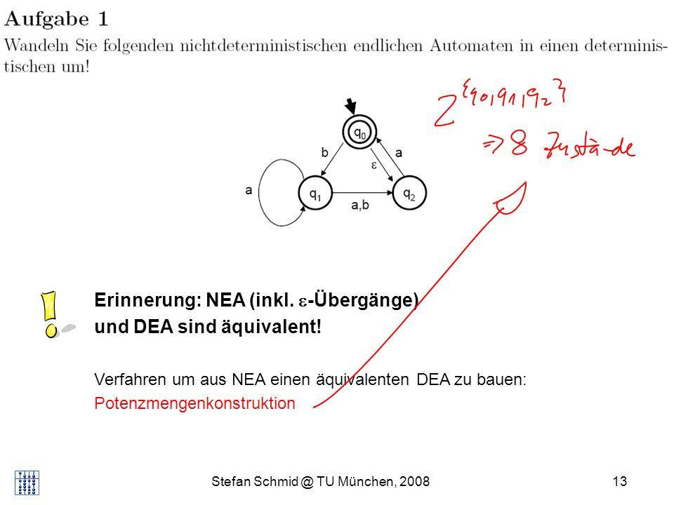 Stefan Schmid @ TU München, 200813 Appetizer... Erinnerung: NEA (inkl. -Übergänge) und DEA sind äquivalent! Verfahren um aus NEA einen äquivalenten DE