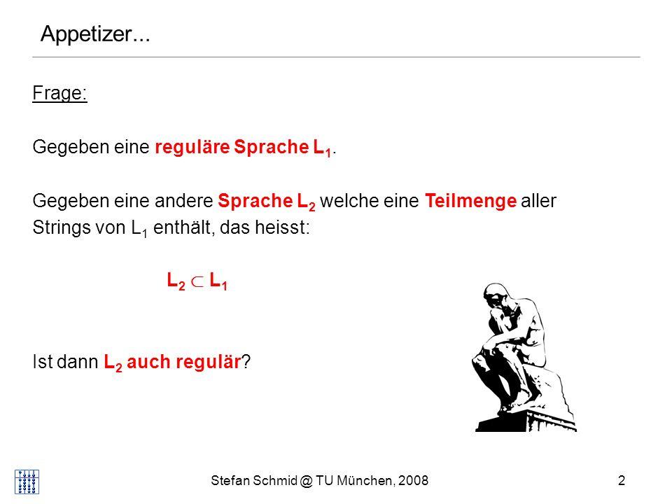 Stefan Schmid @ TU München, 20082 Frage: Gegeben eine reguläre Sprache L 1. Gegeben eine andere Sprache L 2 welche eine Teilmenge aller Strings von L