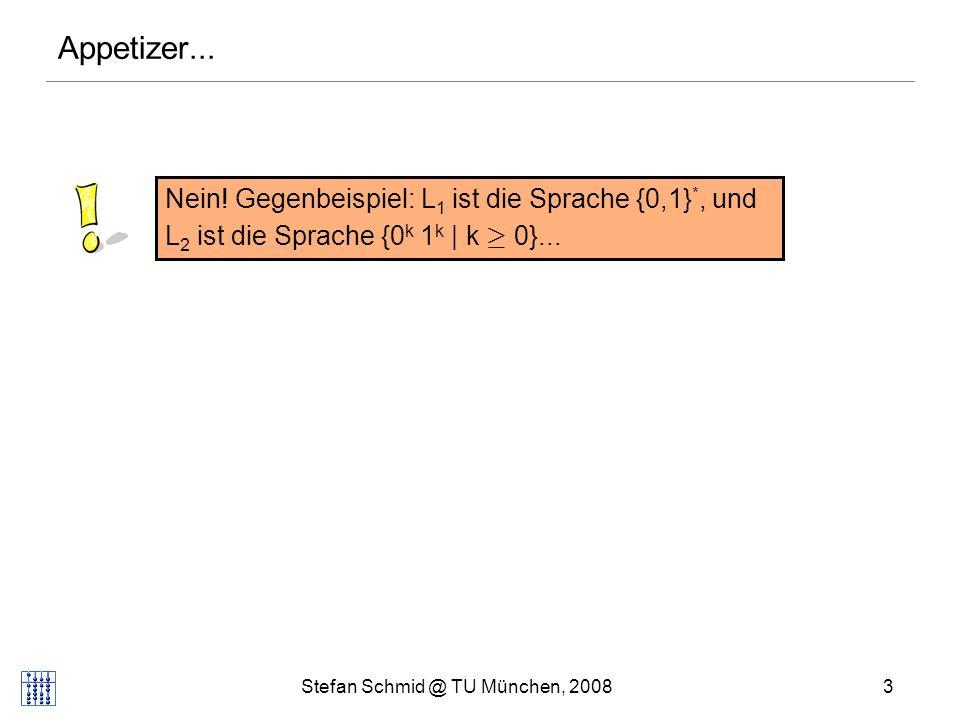 Stefan Schmid @ TU München, 20083 Nein! Gegenbeispiel: L 1 ist die Sprache {0,1} *, und L 2 ist die Sprache {0 k 1 k | k ¸ 0}... Appetizer...