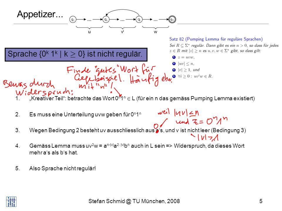 Stefan Schmid @ TU München, 20085 Sprache {0 k 1 k | k ¸ 0} ist nicht regulär. Appetizer... 1.Kreativer Teil: betrachte das Wort 0 n 1 n 2 L (für ein