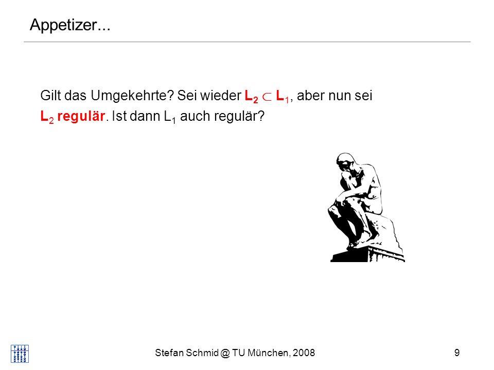 Stefan Schmid @ TU München, 20089 Appetizer... Gilt das Umgekehrte? Sei wieder L 2 ½ L 1, aber nun sei L 2 regulär. Ist dann L 1 auch regulär?