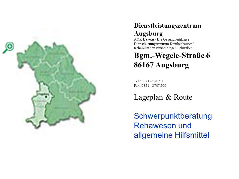 Dienstleistungszentrum Augsburg AOK Bayern - Die Gesundheitskasse Dienstleistungszentrum Krankenhäuser / Rehabilitationseinrichtungen Schwaben Bgm.-Wegele-Straße 6 86167 Augsburg Tel.: 0821 - 2707 0 Fax: 0821 - 2707 200 Lageplan & Route Schwerpunktberatung Rehawesen und allgemeine Hilfsmittel
