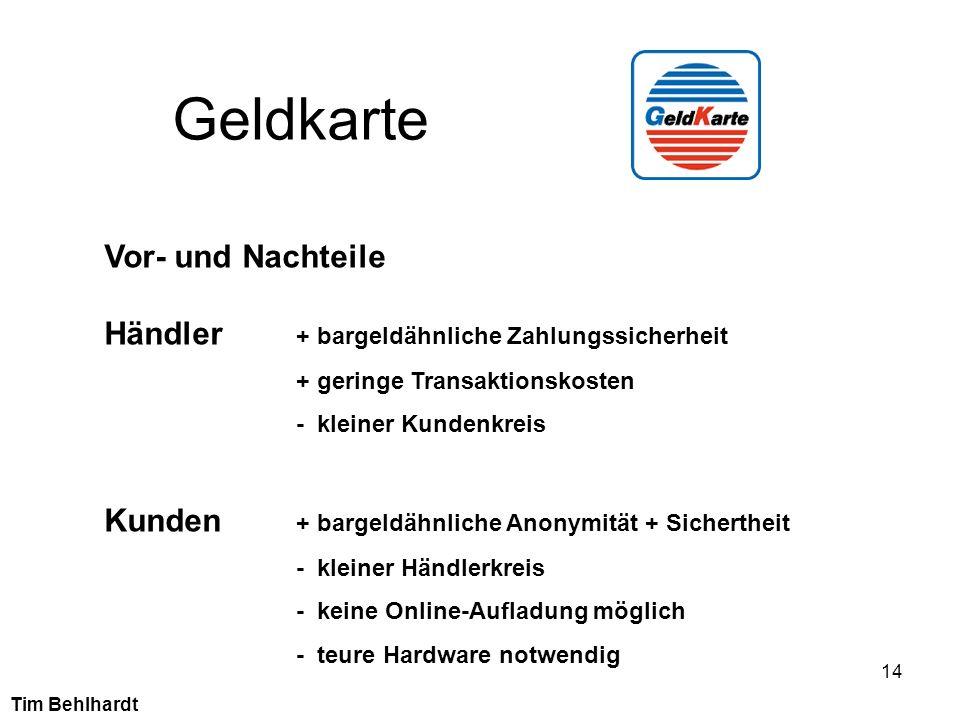14 Geldkarte Tim Behlhardt Vor- und Nachteile Händler + bargeldähnliche Zahlungssicherheit + geringe Transaktionskosten - kleiner Kundenkreis Kunden +