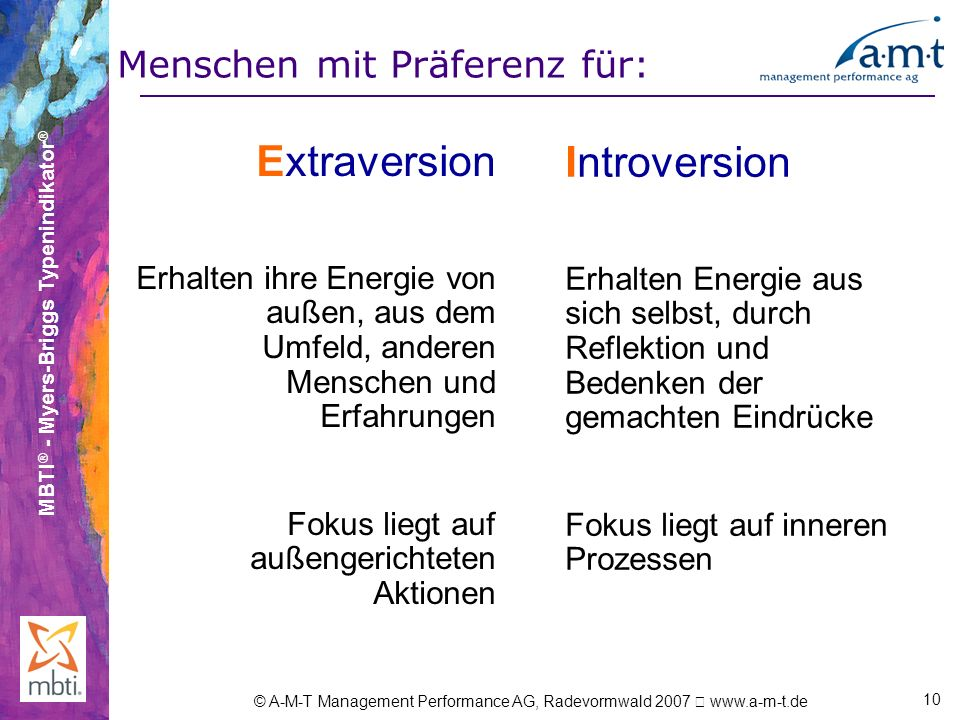 MBTI ® - Myers-Briggs Typenindikator ® © A-M-T Management Performance AG, Radevormwald 2007 www.a-m-t.de 10 Extraversion Erhalten ihre Energie von auß
