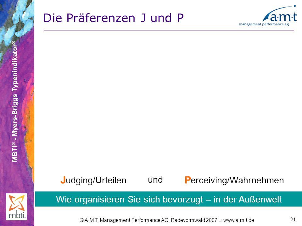 MBTI ® - Myers-Briggs Typenindikator ® © A-M-T Management Performance AG, Radevormwald 2007 www.a-m-t.de 21 Die Präferenzen J und P J udging/Urteilen