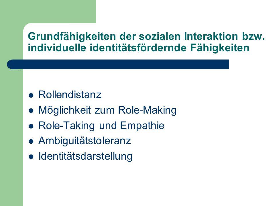 Grundfähigkeiten der sozialen Interaktion bzw. individuelle identitätsfördernde Fähigkeiten Rollendistanz Möglichkeit zum Role-Making Role-Taking und