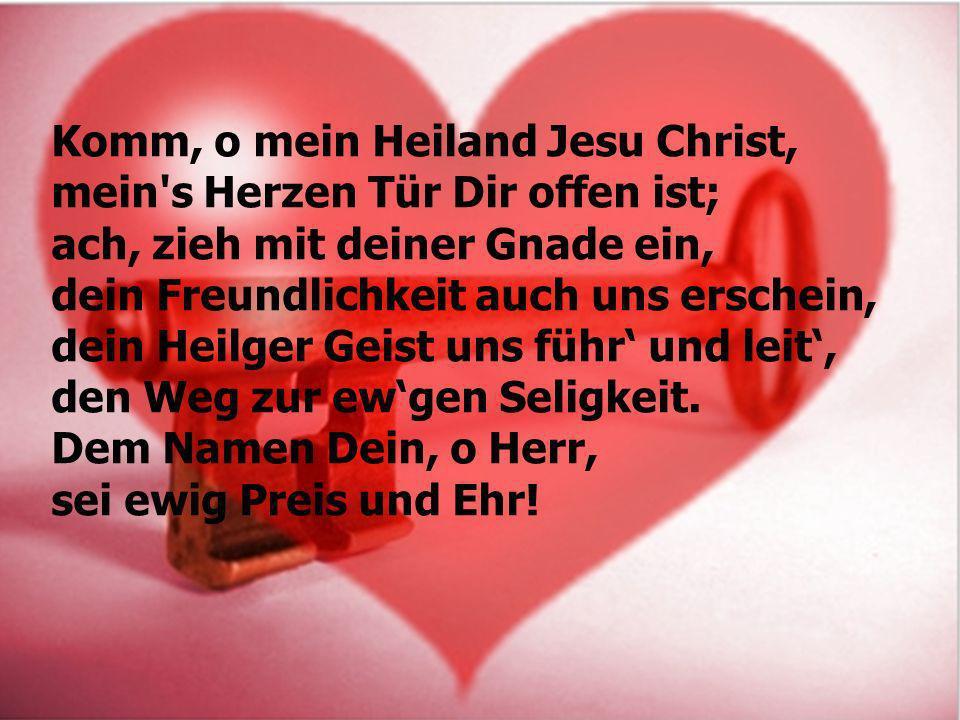 Komm, o mein Heiland Jesu Christ, mein's Herzen Tür Dir offen ist; ach, zieh mit deiner Gnade ein, dein Freundlichkeit auch uns erschein, dein Heilger