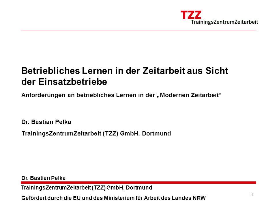 1 TrainingsZentrumZeitarbeit (TZZ) GmbH, Dortmund Dr. Bastian Pelka Betriebliches Lernen in der Zeitarbeit aus Sicht der Einsatzbetriebe Anforderungen