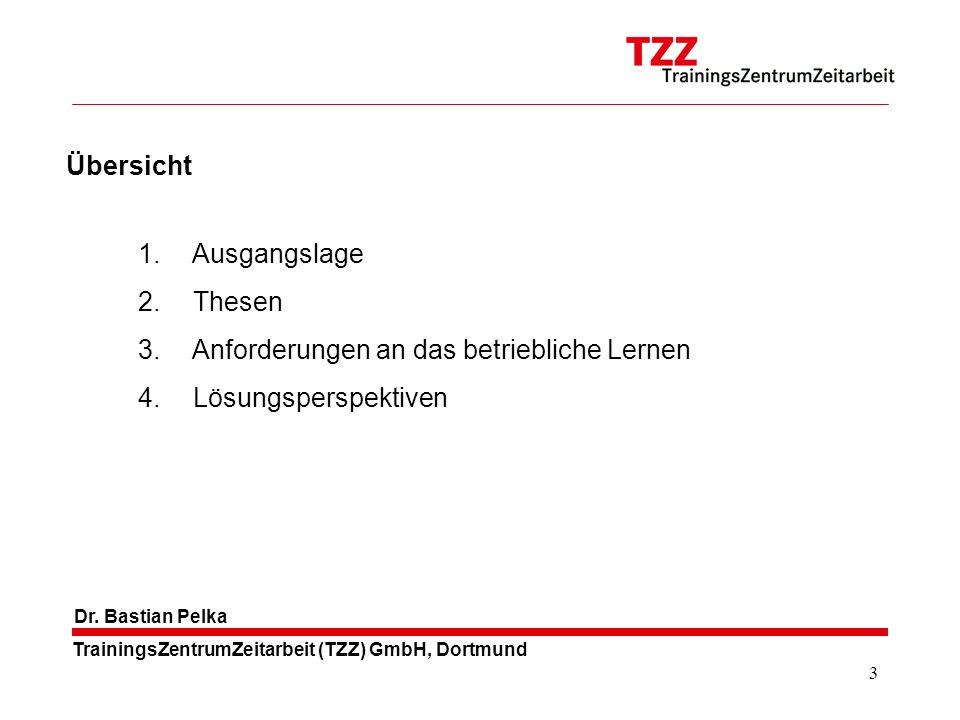 3 TrainingsZentrumZeitarbeit (TZZ) GmbH, Dortmund Dr. Bastian Pelka 1. Ausgangslage 2. Thesen 3. Anforderungen an das betriebliche Lernen 4. Lösungspe