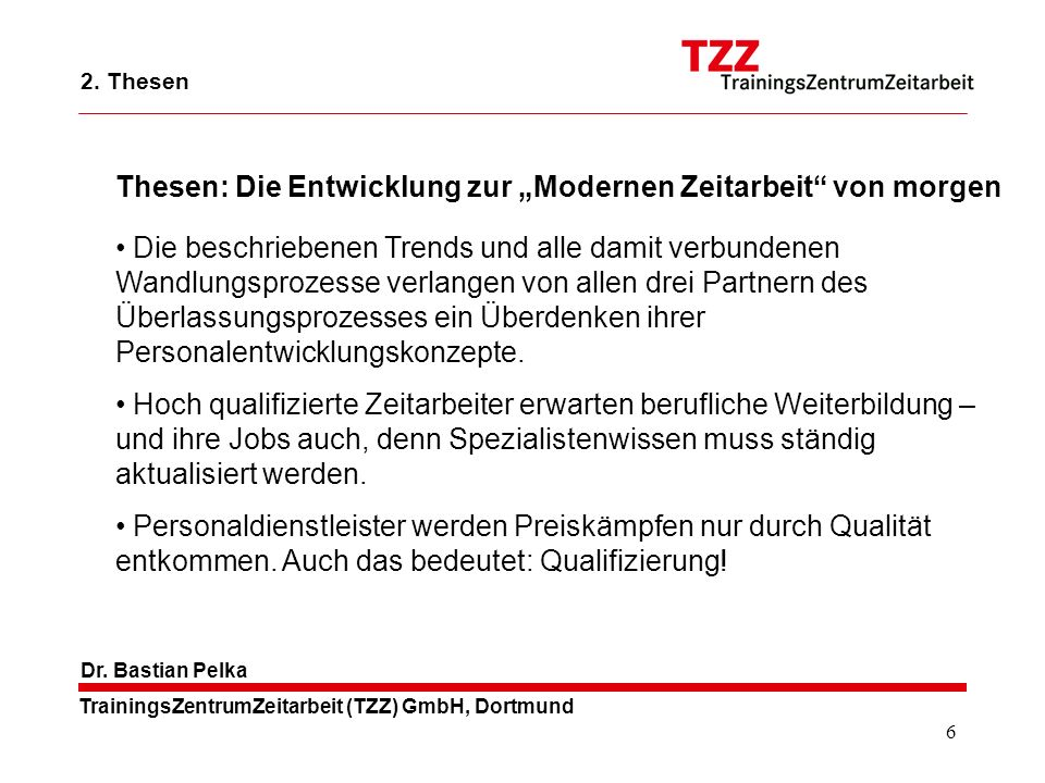 6 TrainingsZentrumZeitarbeit (TZZ) GmbH, Dortmund Dr. Bastian Pelka Die beschriebenen Trends und alle damit verbundenen Wandlungsprozesse verlangen vo