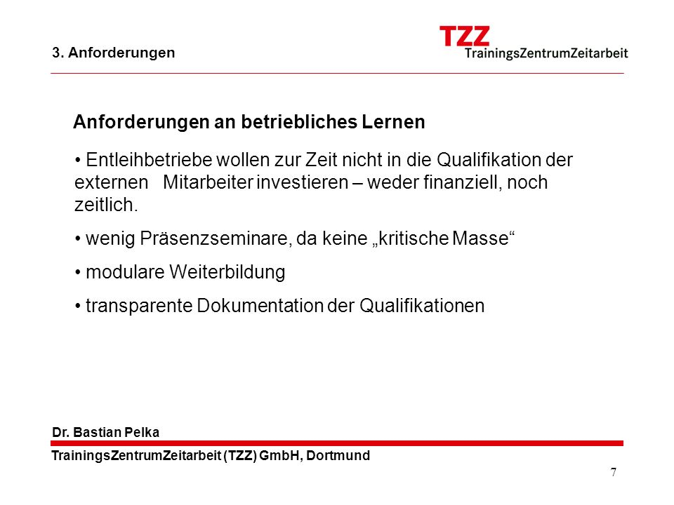 7 TrainingsZentrumZeitarbeit (TZZ) GmbH, Dortmund Dr. Bastian Pelka Entleihbetriebe wollen zur Zeit nicht in die Qualifikation der externen Mitarbeite